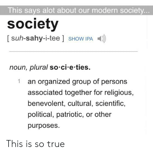 True, Im 14 & This Is Deep, and Ipa: This says alot about our modern society...  society  [suh-sahy-i-tee ] SHOW IPA  noun, plural so cie-ties.  an organized group of persons  1  associated together for religious,  benevolent, cultural, scientific,  political, patriotic, or other  purposes This is so true