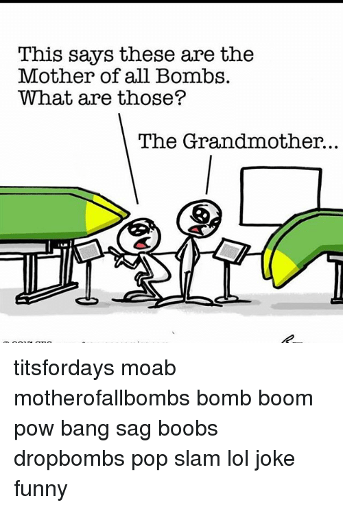 Funny, Lol, and Memes: This says these are the  Mother of all Bombs.  What are those?  The Grandmother. titsfordays moab motherofallbombs bomb boom pow bang sag boobs dropbombs pop slam lol joke funny