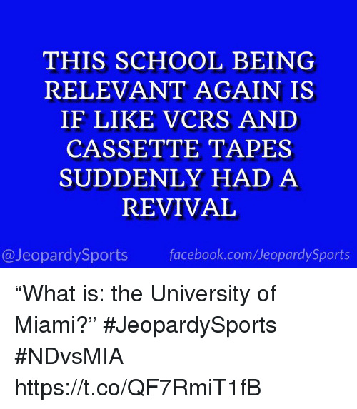 "Facebook, School, and Sports: THIS SCHOOL BEING  RELEVANT AGAIN IS  IF LIKE VCRS AND  CASSETTE TAPES  SUDDENLY HAD A  REVIVAL  @JeopardySports facebook.com/JeopardySports ""What is: the University of Miami?"" #JeopardySports #NDvsMIA https://t.co/QF7RmiT1fB"