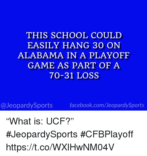 "Facebook, School, and Sports: THIS SCHOOL COULD  EASILY HANG 30 ON  ALABAMA IN A PLAYOFF  GAME AS PART OF A  70-31 LOSS  @JeopardySports facebook.com/JeopardySports ""What is: UCF?"" #JeopardySports #CFBPlayoff https://t.co/WXlHwNM04V"