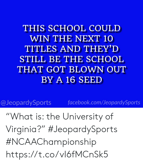 "Facebook, School, and Sports: THIS SCHOOL COULD  WIN THE NEXT 10  TITLES AND THEY'D  STILL BE THE SCHOOL  THAT GOT BLOWN OUT  BY A 16 SEED  @JeopardySports facebook.com/JeopardySports ""What is: the University of Virginia?"" #JeopardySports #NCAAChampionship https://t.co/vI6fMCnSk5"