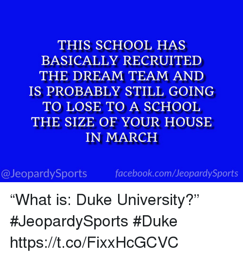 "School, Sports, and Duke: THIS SCHOOL HAS  BASICALLY RECRUITED  THE DREAM TEAM AND  IS PROBABLY STILL GOING  TO LOSE TO A SCHOOL  THE SIZE OF YOUR HOUSE  IN MARCH  @JeopardySportsfacebook.com/JeopardySports ""What is: Duke University?"" #JeopardySports #Duke https://t.co/FixxHcGCVC"