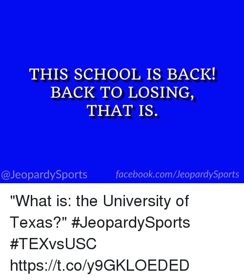 "Facebook, School, and Sports: THIS SCHOOL IS BACK!  BACK TO LOSING  THAT IS.  @JeopardySports facebook.com/JeopardySports ""What is: the University of Texas?""  #JeopardySports #TEXvsUSC https://t.co/y9GKLOEDED"