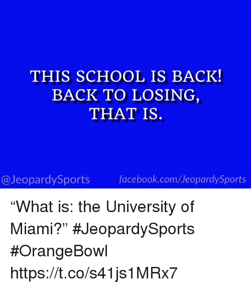 "Facebook, School, and Sports: THIS SCHOOL IS BACK!  BACK TO LOSING  THAT IS.  @JeopardySports facebook.com/JeopardySports ""What is: the University of Miami?"" #JeopardySports #OrangeBowl https://t.co/s41js1MRx7"