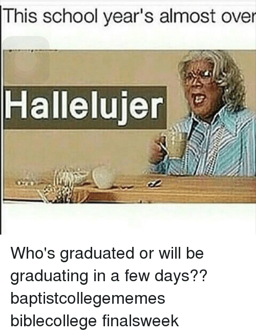 This School Years Almost Over Hallelujer Whos Graduated Or Will Be