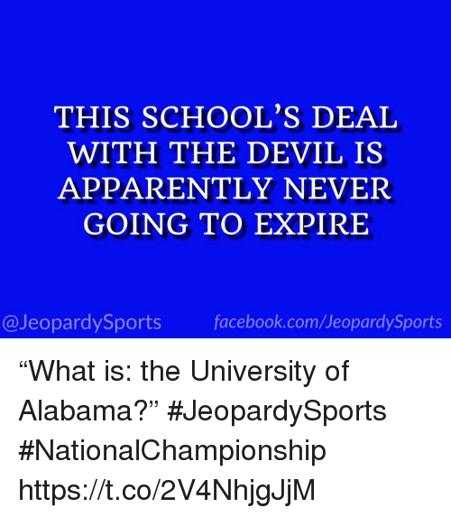 "Apparently, Sports, and University of Alabama: THIS SCHOOL'S DEAI  WITH THE DEVIL IS  APPARENTLY NEVER  GOING TO EXPIRE  @JeopardySportsfacebook.com/JeopardySports ""What is: the University of Alabama?"" #JeopardySports #NationalChampionship https://t.co/2V4NhjgJjM"