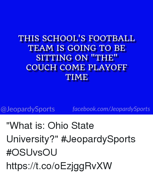 "Facebook, Football, and Sports: THIS SCHOOL'S FOOTBALL  TEAM IS GOING TO BE  SITTING ON ""THE""  COUCH COME PLAYOFF  TIME  @JeopardySports facebook.com/JeopardySports ""What is: Ohio State University?"" #JeopardySports #OSUvsOU https://t.co/oEzjggRvXW"