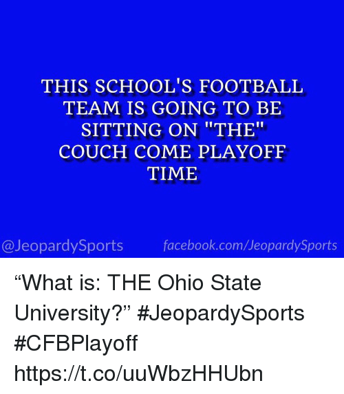 "Facebook, Football, and Sports: THIS SCHOOL'S FOOTBALL  TEAM IS GOING TO BE  SITTING ON ""THE""  COUCH COME PLAYOFF  TIME  @JeopardySports facebook.com/JeopardySports ""What is: THE Ohio State University?"" #JeopardySports #CFBPlayoff https://t.co/uuWbzHHUbn"