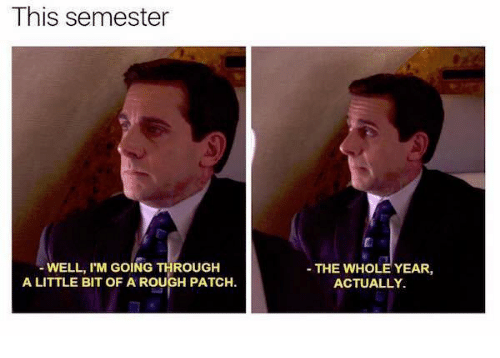 Rough, Patch, and This: This semester WELL, I'M GOING THROUGH A LITTLE BIT  OF A ROUGH PATCH. -THE WHOLE YEAR ACTUALLY