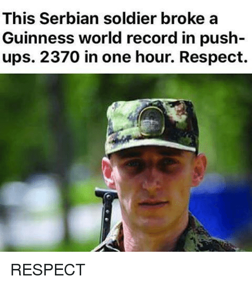 Memes, Respect, and Soldiers: This Serbian soldier broke a  Guinness world record in push  ups. 2370 in one hour. Respect. RESPECT