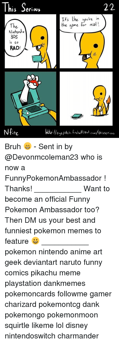 Anime, Bruh, and Charmander: This Seri  e uovre in  The  Nintendo  3DS  s So  RAD!  the game for nal!  re  te //enepatch. fireball 20×l. (°../thisser.ws Bruh 😁 - Sent in by @Devonmcoleman23 who is now a FunnyPokemonAmbassador ! Thanks! ___________ Want to become an official Funny Pokemon Ambassador too? Then DM us your best and funniest pokemon memes to feature 😀 ___________ pokemon nintendo anime art geek deviantart naruto funny comics pikachu meme playstation dankmemes pokemoncards followme gamer charizard pokemontcg dank pokemongo pokemonmoon squirtle likeme lol disney nintendoswitch charmander