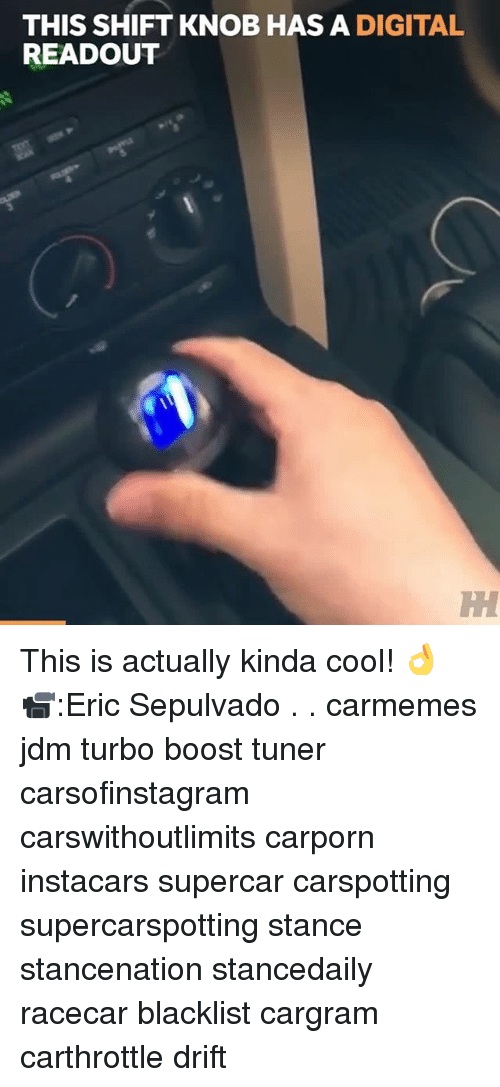 Memes, Boost, and Cool: THIS SHIFT KNOB HAS A DIGITAL  READOUT This is actually kinda cool! 👌 📹:Eric Sepulvado . . carmemes jdm turbo boost tuner carsofinstagram carswithoutlimits carporn instacars supercar carspotting supercarspotting stance stancenation stancedaily racecar blacklist cargram carthrottle drift