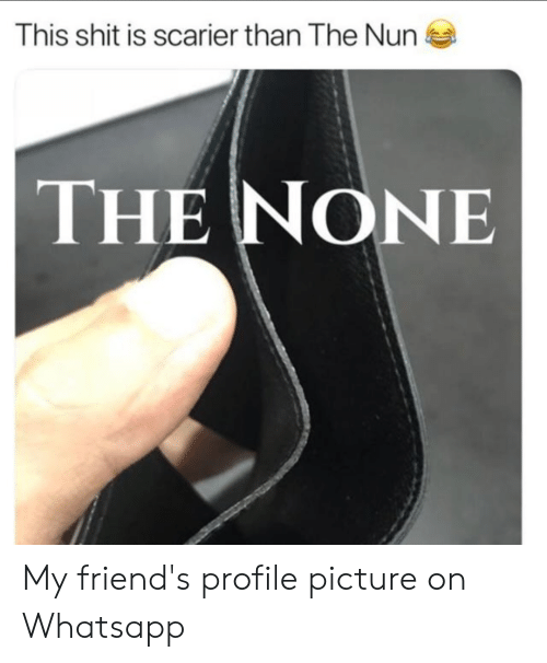 Friends, Shit, and Whatsapp: This shit is scarier than The Nun  THE NONE My friend's profile picture on Whatsapp