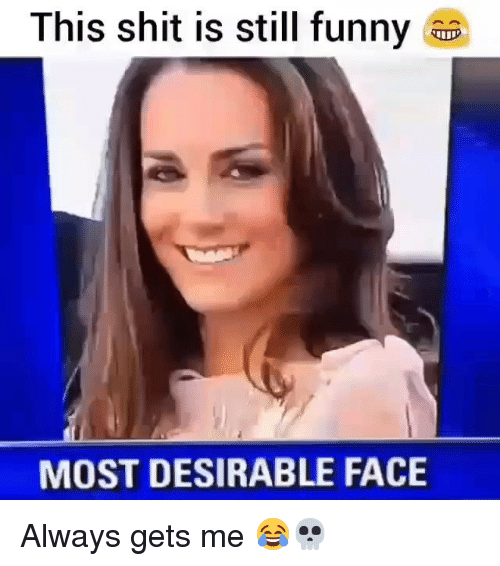 Funny, Shit, and Face: This shit is still funny  MOST DESIRABLE FACE Always gets me 😂💀