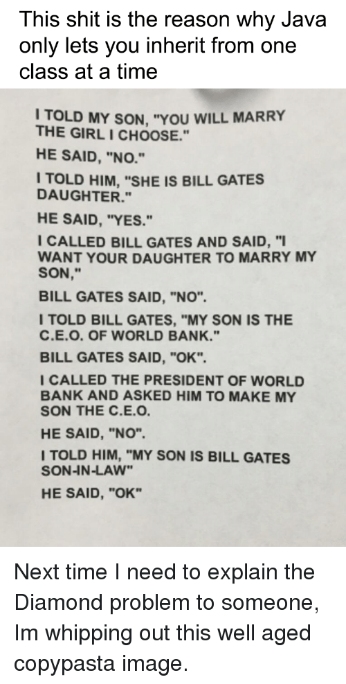 "Bill Gates, Shit, and Bank: This shit is the reason why Java  only lets you inherit from one  class at a time  I TOLD MY SON, ""YOU WILL MARRY  THE GIRL I CHOOSE.""  HE SAID, ""NO.""  TOLD HIM, ""SHE IS BILL GATES  DAUGHTER.""  HE SAID, ""YES.""  I CALLED BILL GATES AND SAID, ""  WANT YOUR DAUGHTER TO MARRY MY  SON,""  BILL GATES SAID, ""NO"".  ITOLD BILL GATES, ""MY SON IS THE  C.E.O. OF WORLD BANK.""  BILL GATES SAID, ""OK"".  CALLED THE PRESIDENT OF WORLD  BANK AND ASKED HIM TO MAKE MY  SON THE C.E.O  HE SAID, ""NO"".  TOLD HIM, ""MY SON IS BILL GATES  SON-IN-LAW""  HE SAID, ""OK"" Next time I need to explain the Diamond problem to someone, Im whipping out this well aged copypasta image."