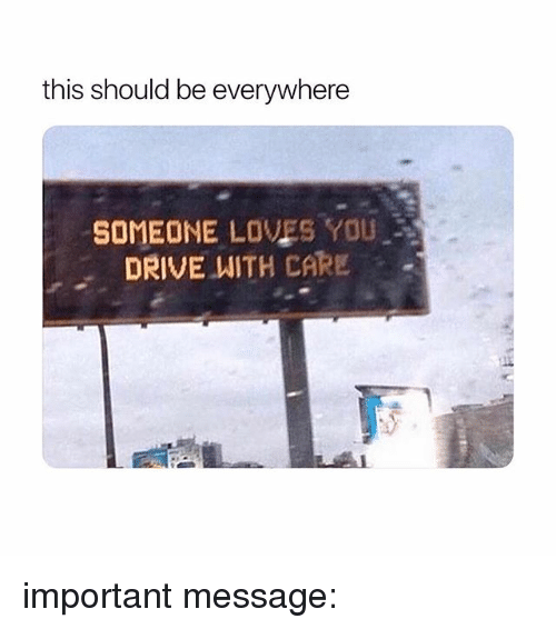 Drive, Girl Memes, and You: this should be everywhere  SOMEONE LOVES YOU  DRIVE WITH CARE important message: