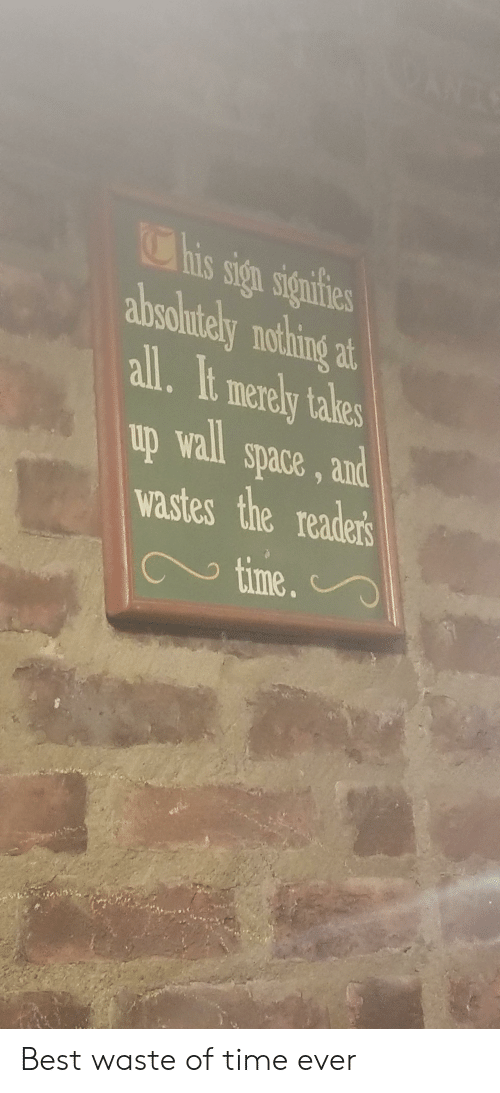 Reddit, Best, and Space: This sign signifies  absoltely nothing at  all.It merely takes  up wall space, and  reader's  wastes the  time. Best waste of time ever