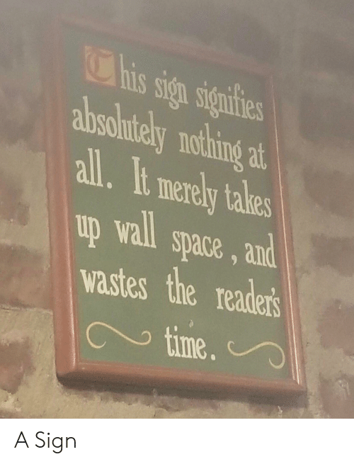 Space, Time, and All: This sign signtfies  absolutely nothing at  all. It merely takes  space, and  wastes the reader's  time  up wall A Sign