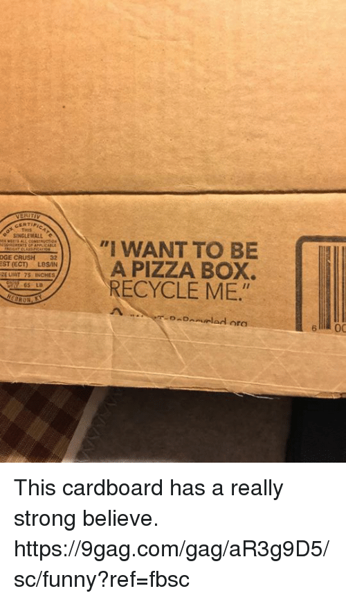 9gag, Crush, and Dank: THIS  SINGLEWALL  I WANT TO BE  L A PIZZA BOX.  RECYCLE ME  DGE CRUSH 32  EST (ECT)LBSAN  ZE LIIT 75 INCHES  65 LB  6 00 This cardboard has a really strong believe.  https://9gag.com/gag/aR3g9D5/sc/funny?ref=fbsc
