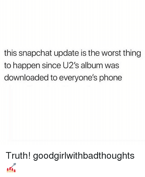 Memes, Phone, and Snapchat: this snapchat update is the worst thing  to happen since U2's album was  downloaded to everyone's phone Truth! goodgirlwithbadthoughts 💅🏼