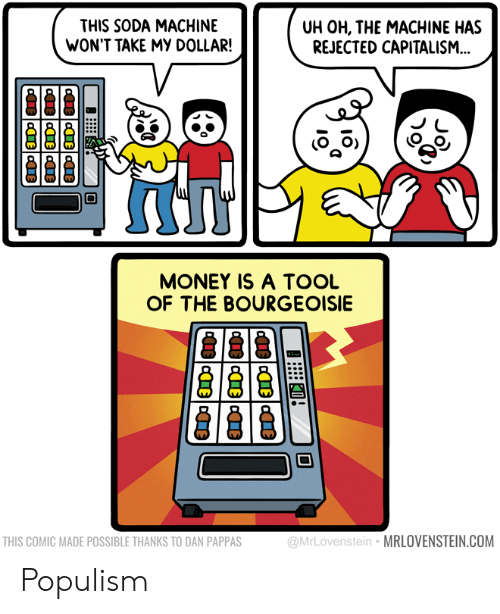 Money, Soda, and Capitalism: THIS SODA MACHINE  WON'T TAKE MY DOLLAR!  UH OH, THE MACHINE HAS  REJECTED CAPITALISM..  MONEY IS A TOOL  OF THE BOURGEOISIE  THIS COMIC MADE POSSIBLE THANKS TO DAN PAPPAS  @MrLovenstein  MRLOVENSTEIN.COM Populism