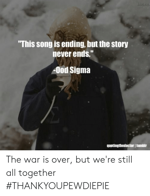 """Never, Song, and Sigma: This song is ending, but the story  never ends.""""  Ood Sigma  quotingthedoctor I tunbir The war is over, but we're still all together #THANKYOUPEWDIEPIE"""