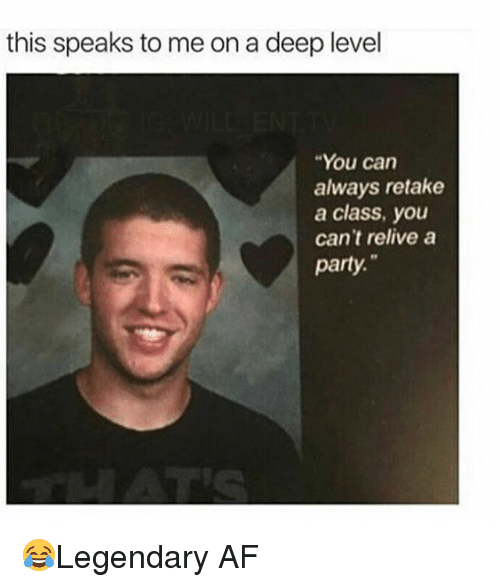 "Af, Memes, and Party: this speaks to me on a deep level  ""You can  always retake  a class, you  can't relive a  party. 😂Legendary AF"