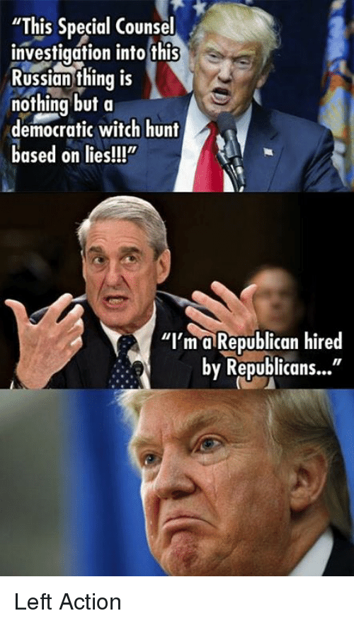 """Russian, Witch, and Republican: """"This Special Counsel  investigation into this  Russian thing is  nothing but a  democratic witch hunt  based on lies!!""""  """"I'm a Republican hired  by Republicans..."""" Left Action"""