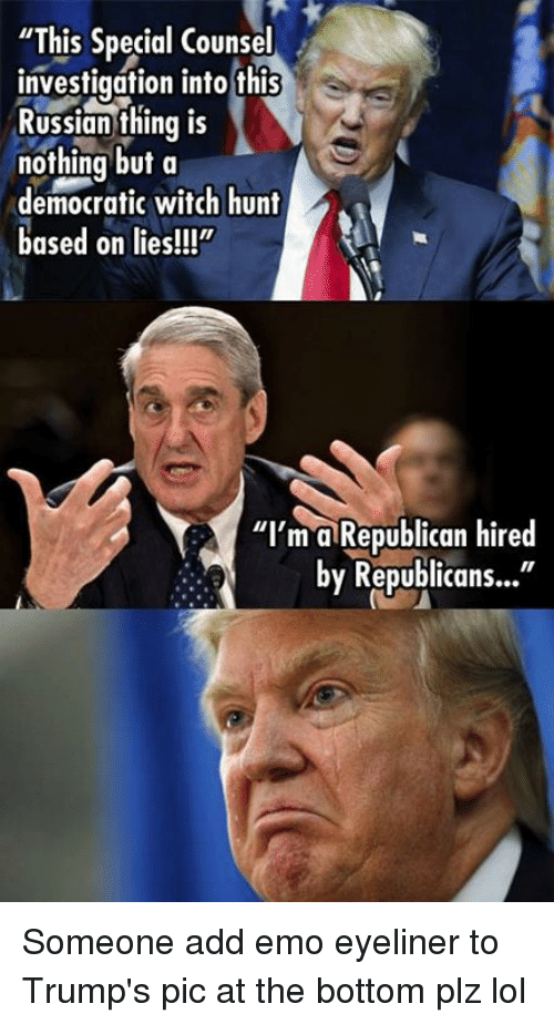 "Emo, Lol, and Memes: ""This Special Counsel  investigation into this  Russian thing IS  nothing but a  democratic witch hunt  based on lies!!""  ""I'm a Republican hired  by Republicans..."" Someone add emo eyeliner to Trump's pic at the bottom plz lol"