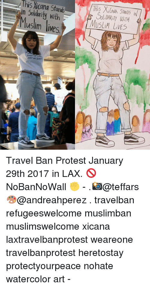 Memes, 🤖, and Lax: This Stands  in Solidarity with  Musim lives  JUST BE QUIET? a  This Xi(ANA STANOS iN  MUSLIM WiTH  LVES Travel Ban Protest January 29th 2017 in LAX. 🚫 NoBanNoWall ✊ - .📸@teffars 🎨@andreahperez . travelban refugeeswelcome muslimban muslimswelcome xicana laxtravelbanprotest weareone travelbanprotest heretostay protectyourpeace nohate watercolor art -