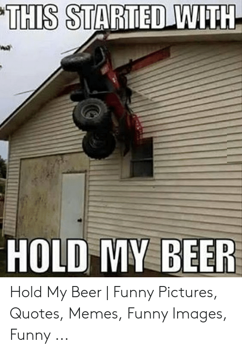THIS STARTED WITH HOLD MY BEER Hold My Beer | Funny Pictures ...