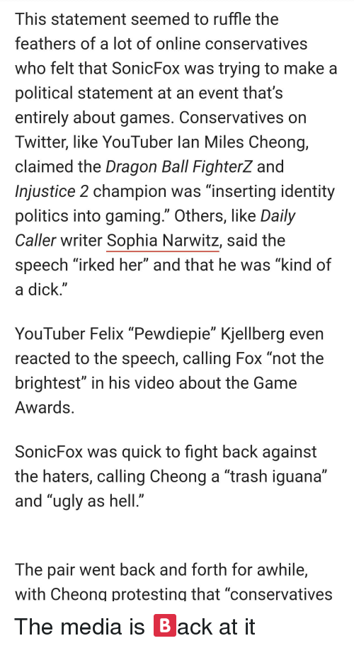 """Politics, The Game, and Trash: This statement seemed to ruffle the  feathers of a lot of online conservatives  who felt that SonicFox was trying to make a  political statement at an event that's  entirely about games. Conservatives on  Twitter, like YouTuber lan Miles Cheong,  claimed the Dragon Ball Fighterz and  Injustice 2 champion was """"inserting identity  politics into gaming."""" Others, like Daily  Caller writer Sophia Narwitz, said the  speech """"irked her"""" and that he was """"kind of  a dick""""  YouTuber Felix """"Pewdiepie"""" Kjellberg even  reacted to the speech, calling Fox not the  brightest"""" in his video about the Game  Awards  SonicFox was quick to fight back against  the haters, calling Cheong a """"trash iguana""""  and """"ugly as hell  The pair went back and forth for awhile,  with Cheong protesting that """"conservatives"""