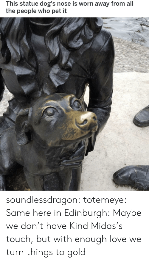 Dogs, Love, and Tumblr: This statue dog's nose is worn away from all  the people who pet it soundlessdragon:  totemeye:  Same here in Edinburgh:  Maybe we don't have Kind Midas's touch, but with enough love we turn things to gold