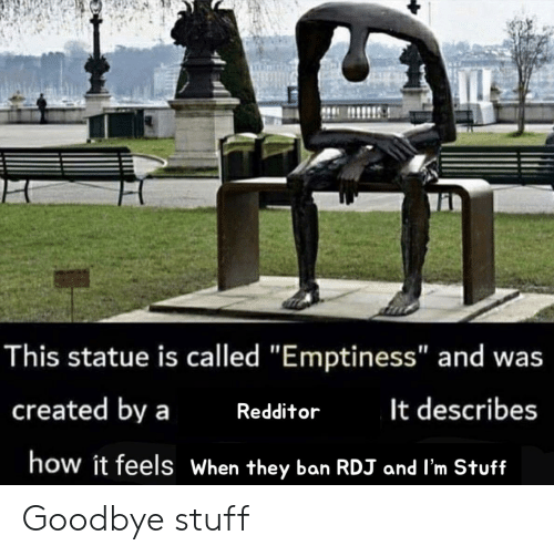 """Stuff, How, and They: This statue is called """"Emptiness"""" and was  created by a  It describes  Redditor  how it feels When they ban RDJ and l'm Stuff Goodbye stuff"""