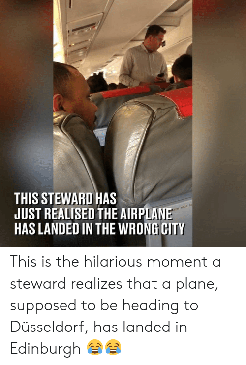 Dank, Hilarious, and 🤖: THIS STEWARD HAS  JUST REALISED THE AIRPLAN  HAS LANDED IN THE WRONG CITY This is the hilarious moment a steward realizes that a plane, supposed to be heading to Düsseldorf, has landed in Edinburgh 😂😂