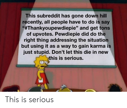 """Karma, Do the Right Thing, and Gone: This subreddit has gone down hill  recently, all people have to do is say  #Thankyoupewdiepie"""" and get tons  of upvotes. Pewdiepie did do the  right thing addressing the situation  but using it as a way to gain karma is  just stupid. Don't let this die in new  this is serious. This is serious"""