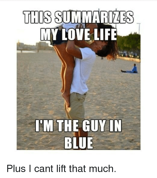 Gym, Life, and Love: THIS SUMMARIZES  MY LOVE LIFE  I'M THE GUYIN  BLUE Plus I cant lift that much.