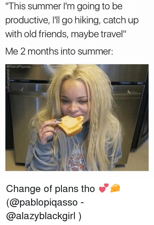 """Friends, Memes, and Summer: This summer I'm going to be  productive, I'll go hiking, catch up  with old friends, maybe travel""""  Me 2 months into summer:  @PabloPiqasso Change of plans tho 💕🧀(@pablopiqasso - @alazyblackgirl )"""