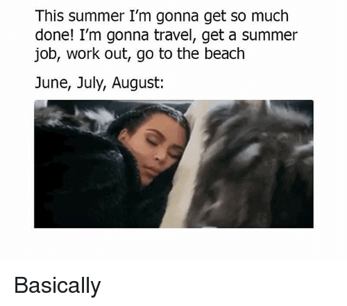 Memes, Work, and Summer: This summer I'm gonna get so much  done! I'm gonna travel, get a summer  job, work out, go to the beach  June, July, August: Basically
