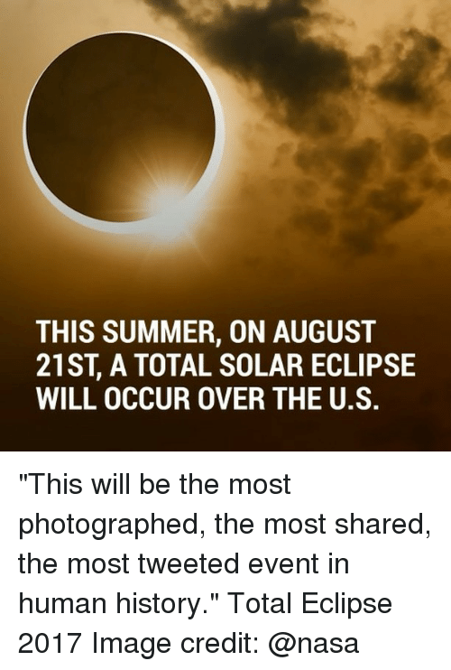 "Memes, Nasa, and Summer: THIS SUMMER, ON AUGUST  21ST A TOTAL SOLAR ECLIPSE  WILL OCCUR OVER THE U.S. ""This will be the most photographed, the most shared, the most tweeted event in human history."" Total Eclipse 2017 Image credit: @nasa"