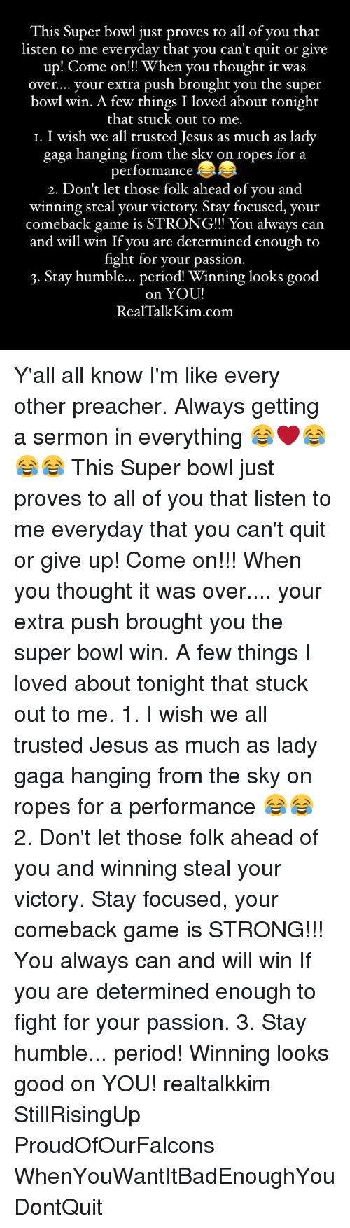 Lady Gaga, Memes, and Preacher: This Super bowl just proves to all of you that  listen to me everyday that you can't quit or give  up! Come on!!! When you thought it was  over.... your extra push brought you the super  bowl win. A few things I loved about tonight  that stuck out to me  I. I wish we all trusted Jesus as much as lady  gaga hanging from the sky on ropes for a  performance  2. Don't let those folk ahead of you and  winning steal your victory Stay focused, your  comeback game is STRONG!!! You always can  and will win If you are determined enough to  fight for your passion.  3. Stay humble... period Winning looks good  on YOU!  Real Talk Kim com Y'all all know I'm like every other preacher. Always getting a sermon in everything 😂❤️😂😂😂 This Super bowl just proves to all of you that listen to me everyday that you can't quit or give up! Come on!!! When you thought it was over.... your extra push brought you the super bowl win. A few things I loved about tonight that stuck out to me. 1. I wish we all trusted Jesus as much as lady gaga hanging from the sky on ropes for a performance 😂😂 2. Don't let those folk ahead of you and winning steal your victory. Stay focused, your comeback game is STRONG!!! You always can and will win If you are determined enough to fight for your passion. 3. Stay humble... period! Winning looks good on YOU! realtalkkim StillRisingUp ProudOfOurFalcons WhenYouWantItBadEnoughYouDontQuit