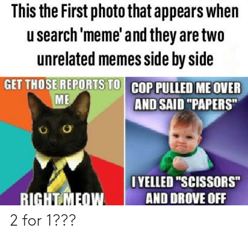 """Meme, Memes, and Reddit: This the First photo that appears when  usearch 'meme' and they are two  unrelated memes side by side  GET THOSE REPORTS TO COP PULLED ME OVER  ME  AND SAID """"PAPERS""""  O  OYELLED """"SCISSORS""""  RIGHT MEOW  AND DROVE OFF 2 for 1???"""