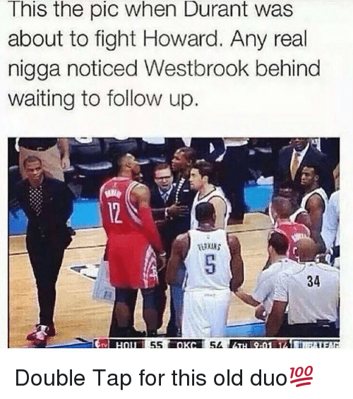 Memes, Old, and Taps: This the pic when Durant was  about to fight Howard. Any real  nigga noticed Westbrook behind  waiting to follow up.  34  55  54 Double Tap for this old duo💯