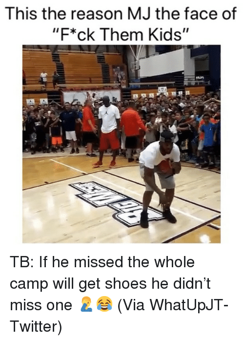 "Basketball, Nba, and Shoes: This the reason MJ the face of  ""F*ck Them Kids"" TB: If he missed the whole camp will get shoes he didn't miss one 🤦‍♂️😂 (Via ‪WhatUpJT‬-Twitter)"
