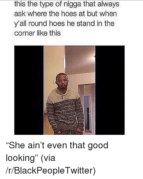 """Blackpeopletwitter, Hoes, and Good: this the type of nigga that always  ask where the hoes at but when  y'all round hoes he stand in the  corner like this <p>""""She ain't even that good looking"""" (via /r/BlackPeopleTwitter)</p>"""