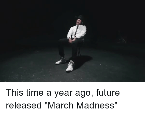 This Time a Year Ago Future Released March Madness | Future Meme on