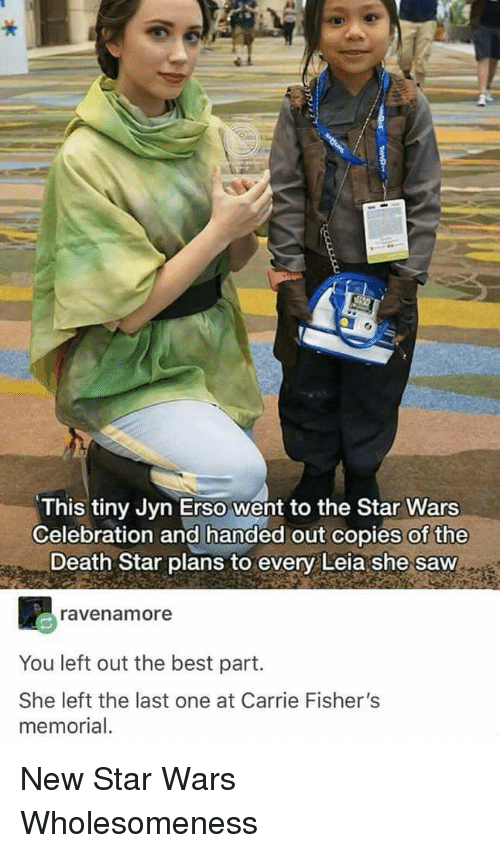 Death Star, Saw, and Star Wars: This tiny Jyn Erso went to the Star Wars  Celebration and handed out copies of the  Death Star plans to every Leia she saw  ravenamore  You left out the best part.  She left the last one at Carrie Fisher's  memorial New Star Wars Wholesomeness