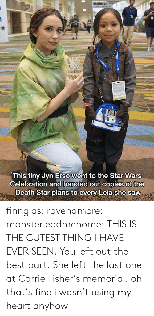 Carrie Fisher, Death Star, and Saw: This tiny Jyn Erso went to the Star Wars  Celebration and handed out copies of the  Death Star plans to every Leia she saw finnglas:  ravenamore:  monsterleadmehome: THIS IS THE CUTEST THING I HAVE EVER SEEN. You left out the best part. She left the last one at Carrie Fisher's memorial.  oh that's fine i wasn't using my heart anyhow