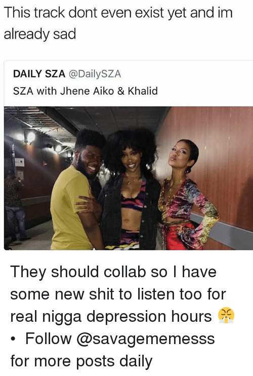 Jhene Aiko, Memes, and Shit: This track dont even exist yet and im  already sad  DAILY SZA @DailySZA  SZA with Jhene Aiko & Khalid They should collab so I have some new shit to listen too for real nigga depression hours 😤 • ➫➫ Follow @savagememesss for more posts daily