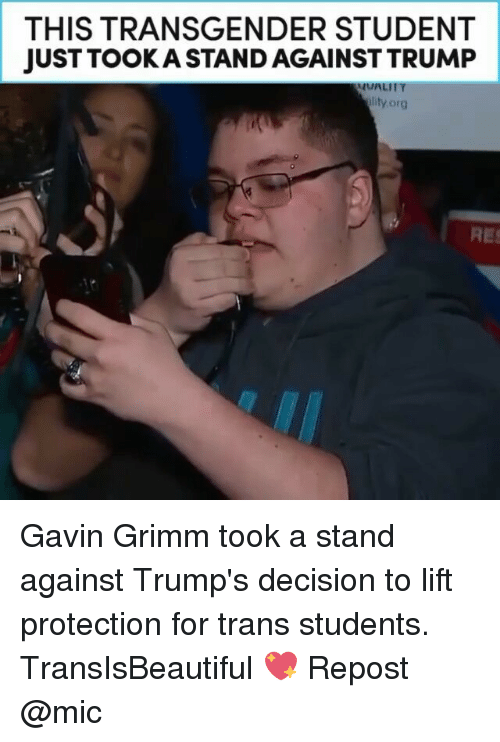 Memes, Transgender, and Decisions: THIS TRANSGENDER STUDENT  JUST TOOK A STAND AGAINSTTRUMP  lity org Gavin Grimm took a stand against Trump's decision to lift protection for trans students. TransIsBeautiful 💖 Repost @mic